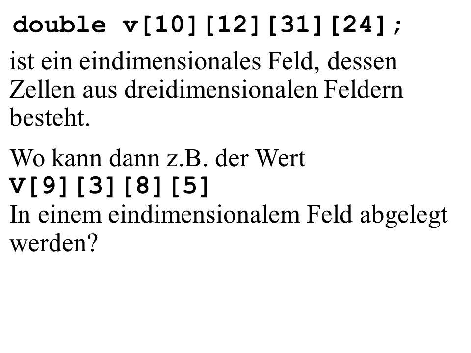 double v[10][12][31][24]; ist ein eindimensionales Feld, dessen Zellen aus dreidimensionalen Feldern besteht.